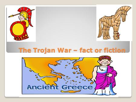 The Trojan War - Fact or Fiction?