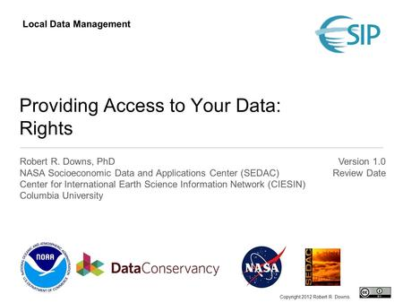 Providing Access to Your Data: Rights Robert R. Downs, PhD NASA Socioeconomic Data and Applications Center (SEDAC) Center for International Earth Science.
