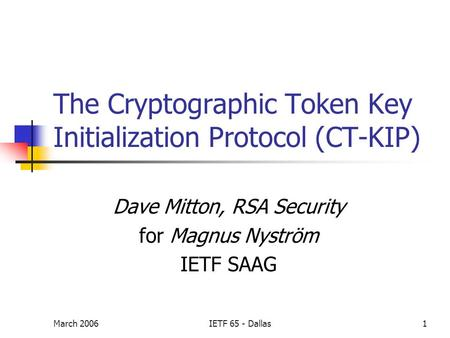 March 2006IETF 65 - Dallas1 The Cryptographic Token Key Initialization Protocol (CT-KIP) Dave Mitton, RSA Security for Magnus Nyström IETF SAAG.