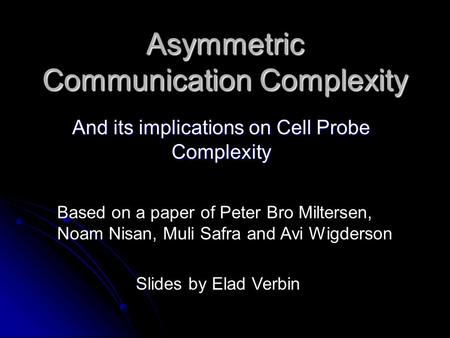 Asymmetric Communication Complexity And its implications on Cell Probe Complexity Slides by Elad Verbin Based on a paper of Peter Bro Miltersen, Noam Nisan,