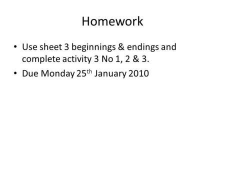 Homework Use sheet 3 beginnings & endings and complete activity 3 No 1, 2 & 3. Due Monday 25 th January 2010.