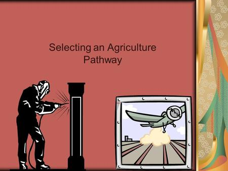 Selecting an Agriculture Pathway. Lesson 3 Objectives: Objective 1: The learner will describe the four steps in career selection. Objective 2: The learner.