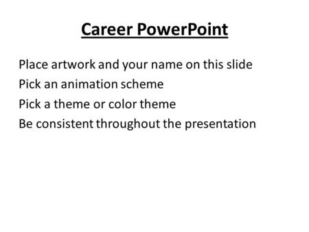 Career PowerPoint Place artwork and your name on this slide Pick an animation scheme Pick a theme or color theme Be consistent throughout the presentation.