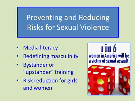 "Preventing and Reducing Risks for Sexual Violence Media literacy Redefining masculinity Bystander or ""upstander"" training Risk reduction for girls and."