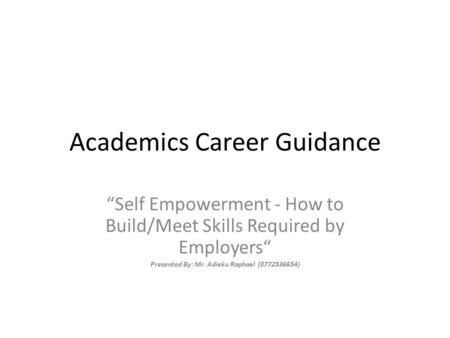 "Academics Career Guidance ""Self Empowerment - How to Build/Meet Skills Required by Employers"" Presented By: Mr. Adieku Raphael (0772536654)"