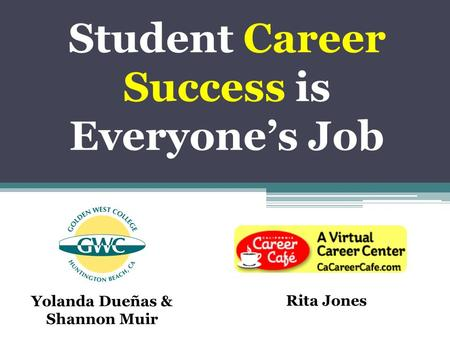 Student Career Success is Everyone's Job Yolanda Dueñas & Shannon Muir Rita Jones.