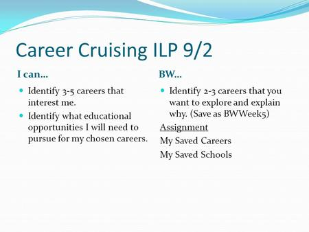 Career Cruising ILP 9/2 I can… BW… Identify 3-5 careers that interest me. Identify what educational opportunities I will need to pursue for my chosen careers.
