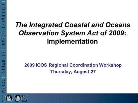 The Integrated Coastal and Oceans Observation System Act of 2009: Implementation 2009 IOOS Regional Coordination Workshop Thursday, August 27.