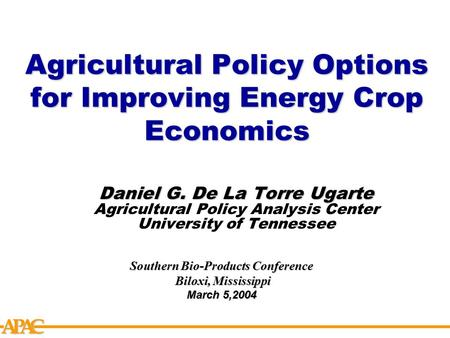 APCA Agricultural Policy Options for Improving Energy Crop Economics Daniel G. De La Torre Ugarte Agricultural Policy Analysis Center University of Tennessee.