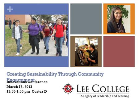 + Creating Sustainability Through Community Engagement Innovations Conference March 12, 2013 12:30-1:30 pm Cortez D.