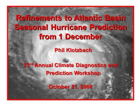 Refinements to Atlantic Basin Seasonal Hurricane Prediction from 1 December Phil Klotzbach 33 rd Annual Climate Diagnostics and Prediction Workshop October.