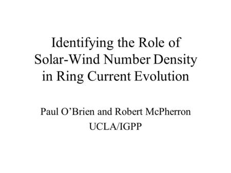Identifying the Role of Solar-Wind Number Density in Ring Current Evolution Paul O'Brien and Robert McPherron UCLA/IGPP.
