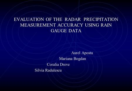 EVALUATION OF THE RADAR PRECIPITATION MEASUREMENT ACCURACY USING RAIN GAUGE DATA Aurel Apostu Mariana Bogdan Coralia Dreve Silvia Radulescu.