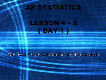 AP STATISTICS LESSON 4 – 2 ( DAY 1 ) Cautions About Correlation and Regression.