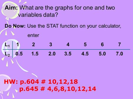 Aim: What are the graphs for one and two variables data? Do Now: Use the STAT function on your calculator, enter L 1 1 2 3 4 5 6 7 L 2 0.5 1.5 2.0 3.5.