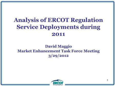 Analysis of ERCOT Regulation Service Deployments during 2011 David Maggio Market Enhancement Task Force Meeting 3/29/2012 1.