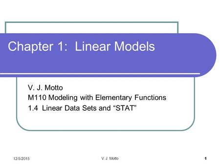 "12/5/2015 V. J. Motto 1 Chapter 1: Linear Models V. J. Motto M110 Modeling with Elementary Functions 1.4 Linear Data Sets and ""STAT"""