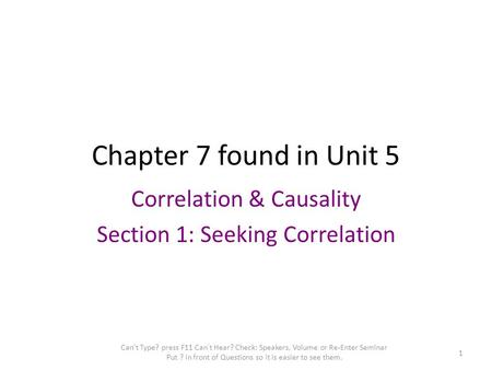 Chapter 7 found in Unit 5 Correlation & Causality Section 1: Seeking Correlation Can't Type? press F11 Can't Hear? Check: Speakers, Volume or Re-Enter.