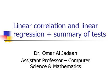 Linear correlation and linear regression + summary of tests Dr. Omar Al Jadaan Assistant Professor – Computer Science & Mathematics.
