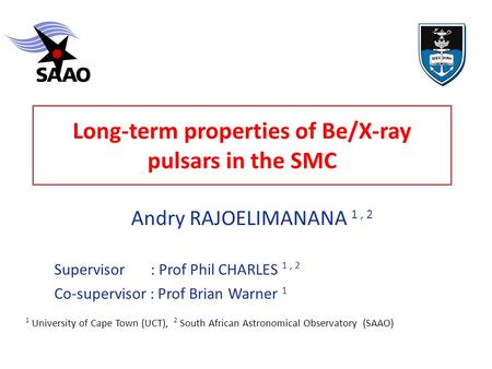 Long-term properties of Be/X-ray pulsars in the SMC Andry RAJOELIMANANA 1, 2 ‏ Supervisor : Prof Phil CHARLES 1, 2 Co-supervisor : Prof Brian Warner 1.