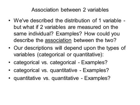 Association between 2 variables We've described the distribution of 1 variable - but what if 2 variables are measured on the same individual? Examples?