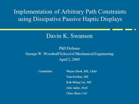 Implementation of Arbitrary Path Constraints using Dissipative Passive Haptic Displays Davin K. Swanson PhD Defense George W. Woodruff School of Mechanical.