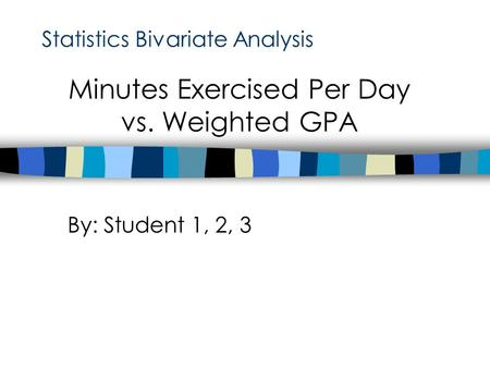 Statistics Bivariate Analysis By: Student 1, 2, 3 Minutes Exercised Per Day vs. Weighted GPA.