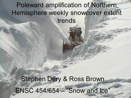 "Poleward amplification of Northern Hemisphere weekly snowcover extent trends Stephen Déry & Ross Brown ENSC 454/654 – ""Snow and Ice"""