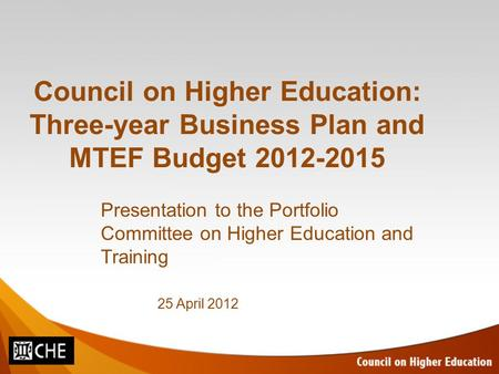 Council on Higher Education: Three-year Business Plan and MTEF Budget 2012-2015 Presentation to the Portfolio Committee on Higher Education and Training.