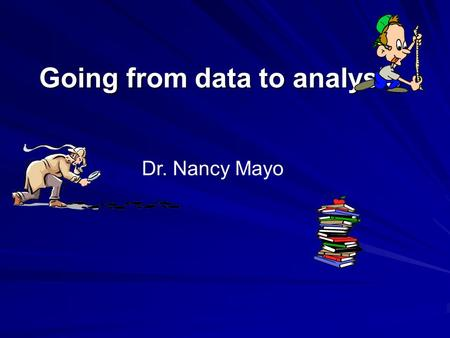 Going from data to analysis Dr. Nancy Mayo. Getting it right Research is about getting the right answer, not just an answer An answer is easy The right.