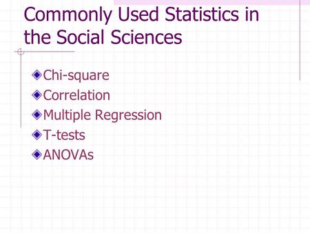 Commonly Used Statistics in the Social Sciences Chi-square Correlation Multiple Regression T-tests ANOVAs.