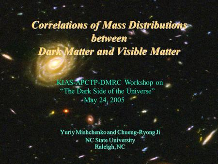 Correlations of Mass Distributions between Dark Matter and Visible Matter Yuriy Mishchenko and Chueng-Ryong Ji NC State University Raleigh, NC KIAS-APCTP-DMRC.