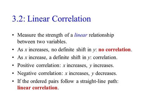 3.2: Linear Correlation Measure the strength of a linear relationship between two variables. As x increases, no definite shift in y: no correlation. As.