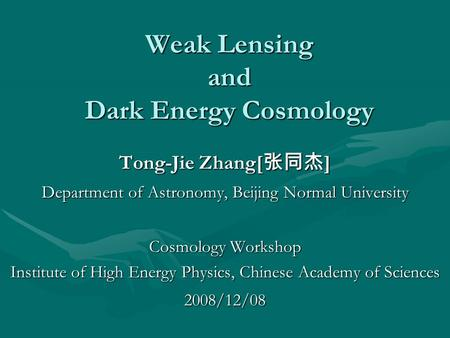 Weak Lensing <strong>and</strong> Dark Energy Cosmology Tong-Jie Zhang[ 张同杰 ] Department of <strong>Astronomy</strong>, Beijing Normal University Cosmology Workshop Institute of High Energy.