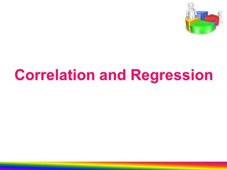 Correlation and Regression. fourth lecture We will learn in this lecture: Correlation and Regression 1- Linear Correlation Coefficient of Pearson 2- Simple.