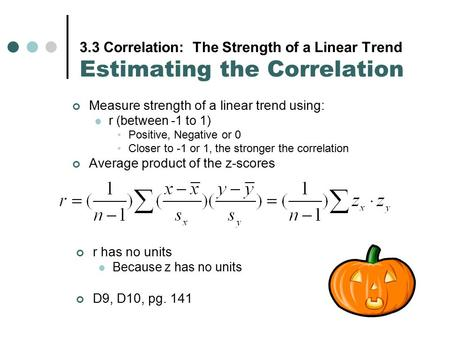 3.3 Correlation: The Strength of a Linear Trend Estimating the Correlation Measure strength of a linear trend using: r (between -1 to 1) Positive, Negative.