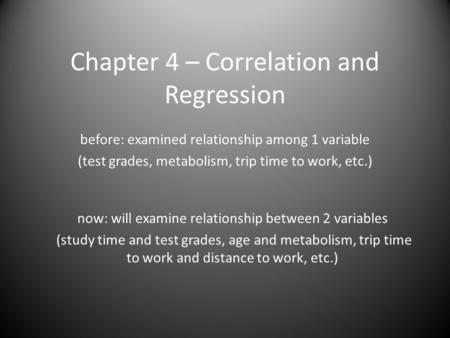 Chapter 4 – Correlation and Regression before: examined relationship among 1 variable (test grades, metabolism, trip time to work, etc.) now: will examine.