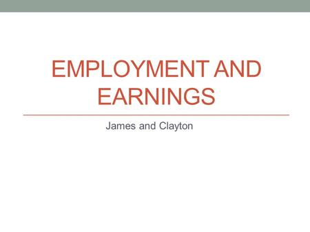 EMPLOYMENT AND EARNINGS James and Clayton. Topic of Interest Describes the economic status of all businesses in Canada (trends) Helps with determining.