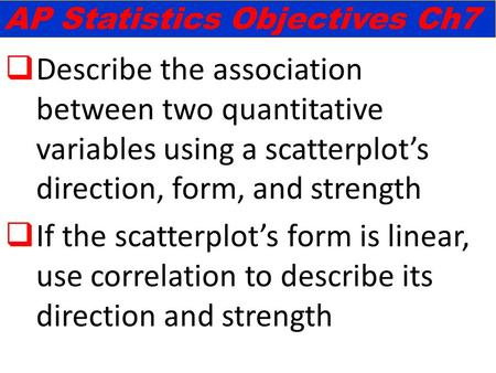  Describe the association between two quantitative variables using a scatterplot's direction, form, and strength  If the scatterplot's form is linear,