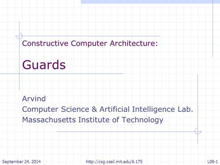 Constructive Computer Architecture: Guards Arvind Computer Science & Artificial Intelligence Lab. Massachusetts Institute of Technology September 24, 2014.
