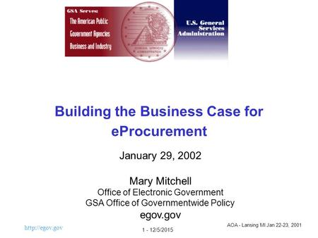 1 - 12/5/2015 Building the Business Case for eProcurement January 29, 2002 Mary Mitchell Office of Electronic Government GSA Office of.