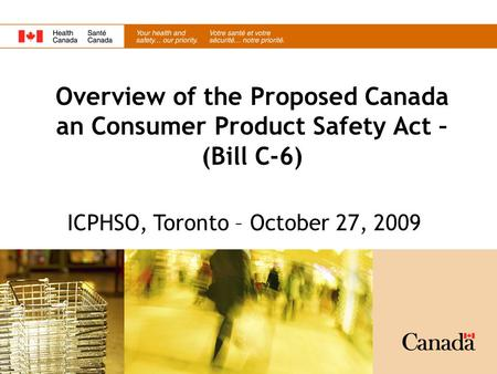 Overview of the Proposed Canada an Consumer Product Safety Act – (Bill C-6) ICPHSO, Toronto – October 27, 2009.