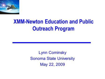 XMM-Newton Education and Public Outreach Program Lynn Cominsky Sonoma State University May 22, 2009.