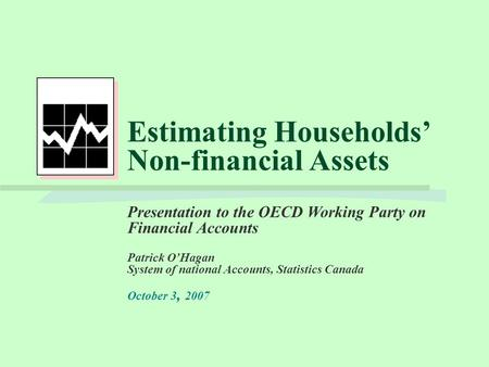 Estimating Households' Non-financial Assets Presentation to the OECD Working Party on Financial Accounts Patrick O'Hagan System of national Accounts, Statistics.