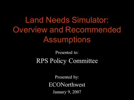 Land Needs Simulator: Overview and Recommended Assumptions Presented to: RPS Policy Committee Presented by: ECONorthwest January 9, 2007.