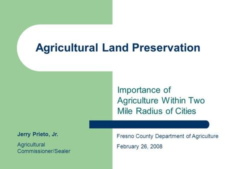 Agricultural Land Preservation Importance of Agriculture Within Two Mile Radius of Cities Fresno County Department of Agriculture February 26, 2008 Jerry.