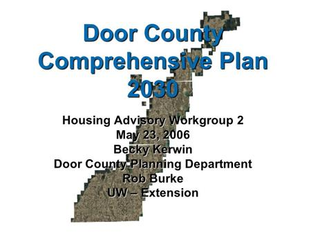 Door County Comprehensive Plan 2030 Housing Advisory Workgroup 2 May 23, 2006 Becky Kerwin Door County Planning Department Rob Burke UW – Extension.