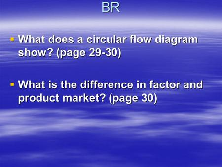 BR  What does a circular flow diagram show? (page 29-30)  What is the difference in factor and product market? (page 30)