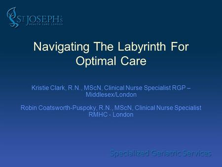 Navigating The Labyrinth For Optimal Care Kristie Clark, R.N., MScN, Clinical Nurse Specialist RGP – Middlesex/London Robin Coatsworth-Puspoky, R.N., MScN,