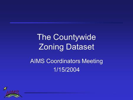 The Countywide Zoning Dataset AIMS Coordinators Meeting 1/15/2004.
